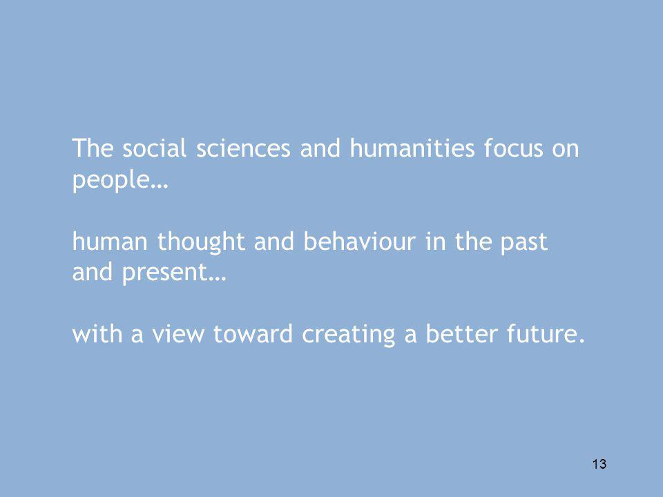 13 The social sciences and humanities focus on people… human thought and behaviour in the past and present… with a view toward creating a better future.
