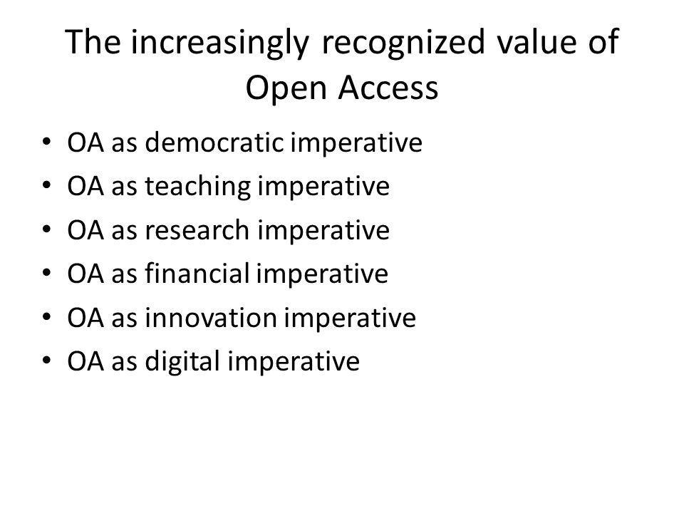 The increasingly recognized value of Open Access OA as democratic imperative OA as teaching imperative OA as research imperative OA as financial imperative OA as innovation imperative OA as digital imperative