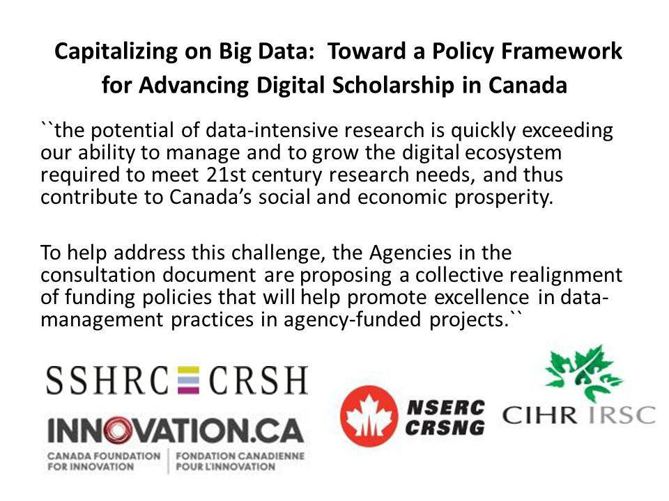 Capitalizing on Big Data: Toward a Policy Framework for Advancing Digital Scholarship in Canada ``the potential of data-intensive research is quickly exceeding our ability to manage and to grow the digital ecosystem required to meet 21st century research needs, and thus contribute to Canada's social and economic prosperity.