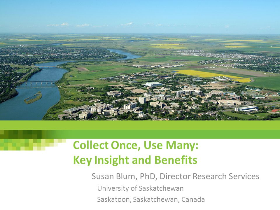 Collect Once, Use Many: Key Insight and Benefits Susan Blum, PhD, Director Research Services University of Saskatchewan Saskatoon, Saskatchewan, Canad