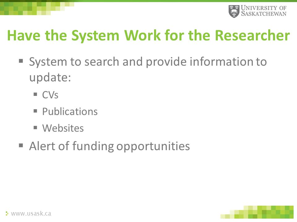 www.usask.ca  System to search and provide information to update:  CVs  Publications  Websites  Alert of funding opportunities Have the System Wo