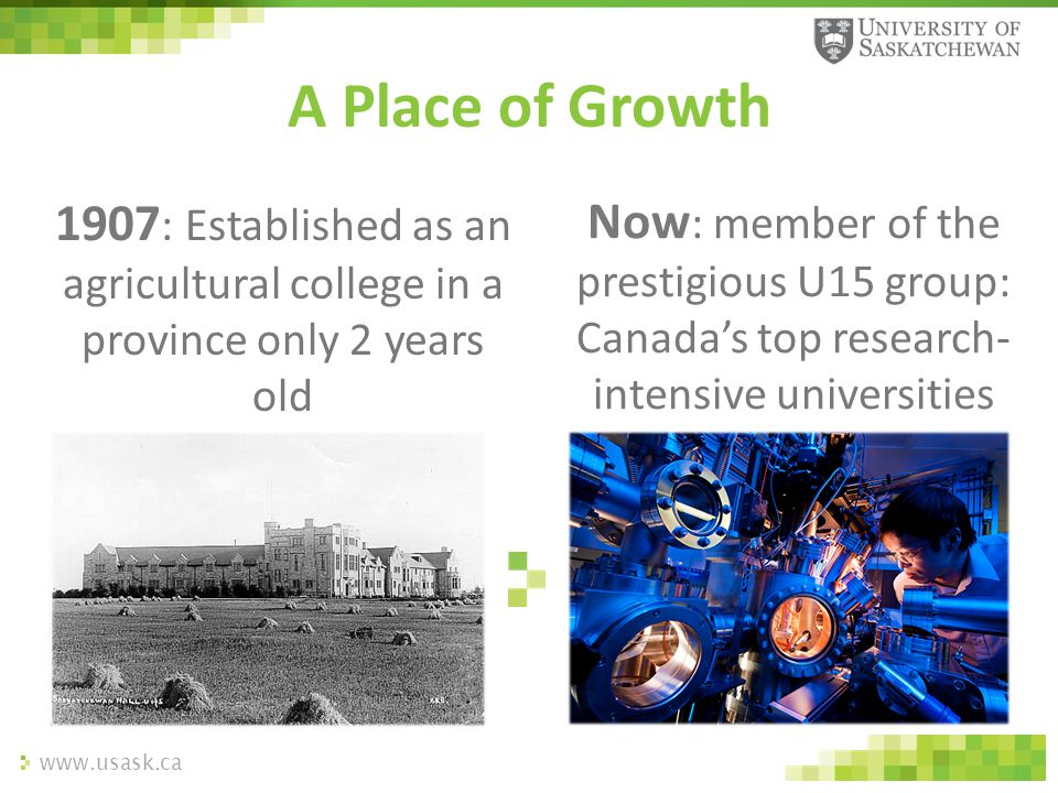 www.usask.ca 1907 : Established as an agricultural college in a province only 2 years old A Place of Growth Now : member of the prestigious U15 group:
