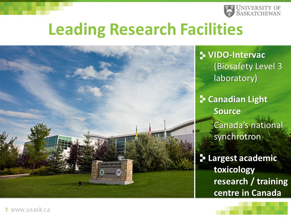 www.usask.ca Leading Research Facilities VIDO-Intervac (Biosafety Level 3 laboratory) Canadian Light Source Canada's national synchrotron Largest acad