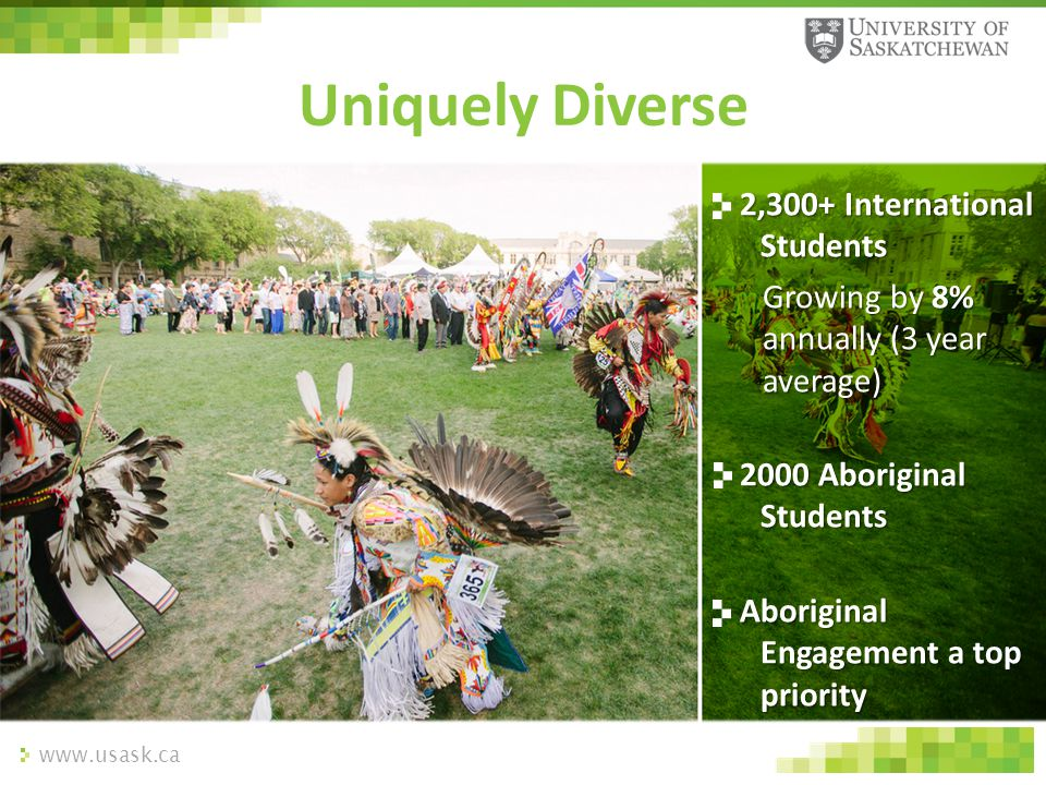 www.usask.ca Uniquely Diverse 2,300+ International Students Growing by 8% annually (3 year average) 2000 Aboriginal Students Aboriginal Engagement a t