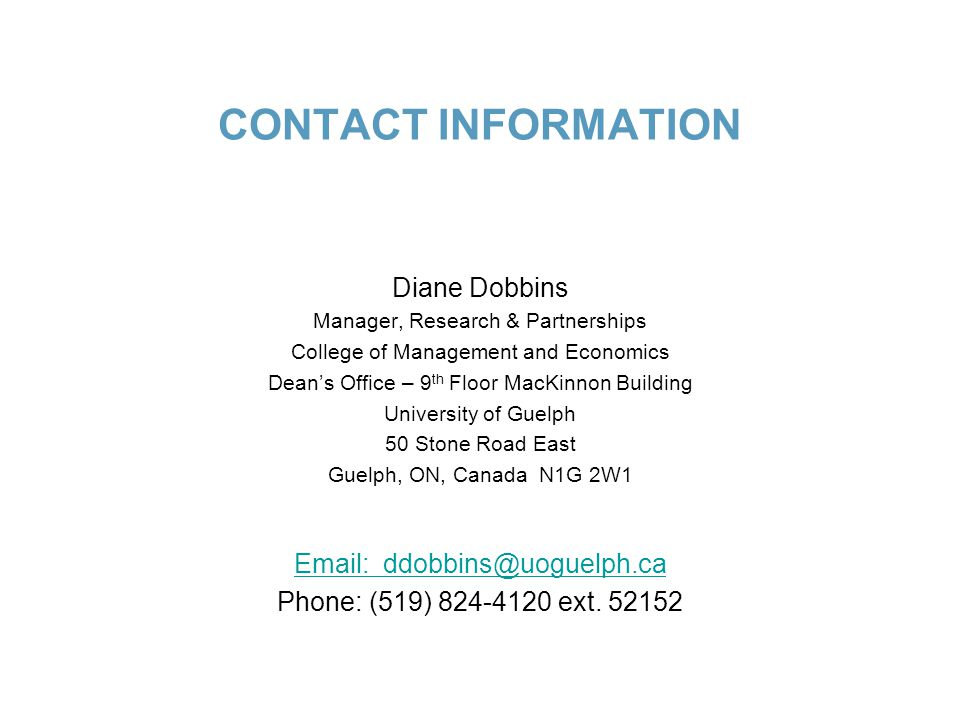 CONTACT INFORMATION Diane Dobbins Manager, Research & Partnerships College of Management and Economics Dean's Office – 9 th Floor MacKinnon Building University of Guelph 50 Stone Road East Guelph, ON, Canada N1G 2W1 Email: ddobbins@uoguelph.ca Phone: (519) 824-4120 ext.