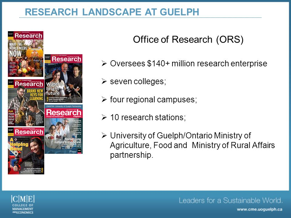 Office of Research (ORS)  Oversees $140+ million research enterprise  seven colleges;  four regional campuses;  10 research stations;  University of Guelph/Ontario Ministry of Agriculture, Food and Ministry of Rural Affairs partnership.