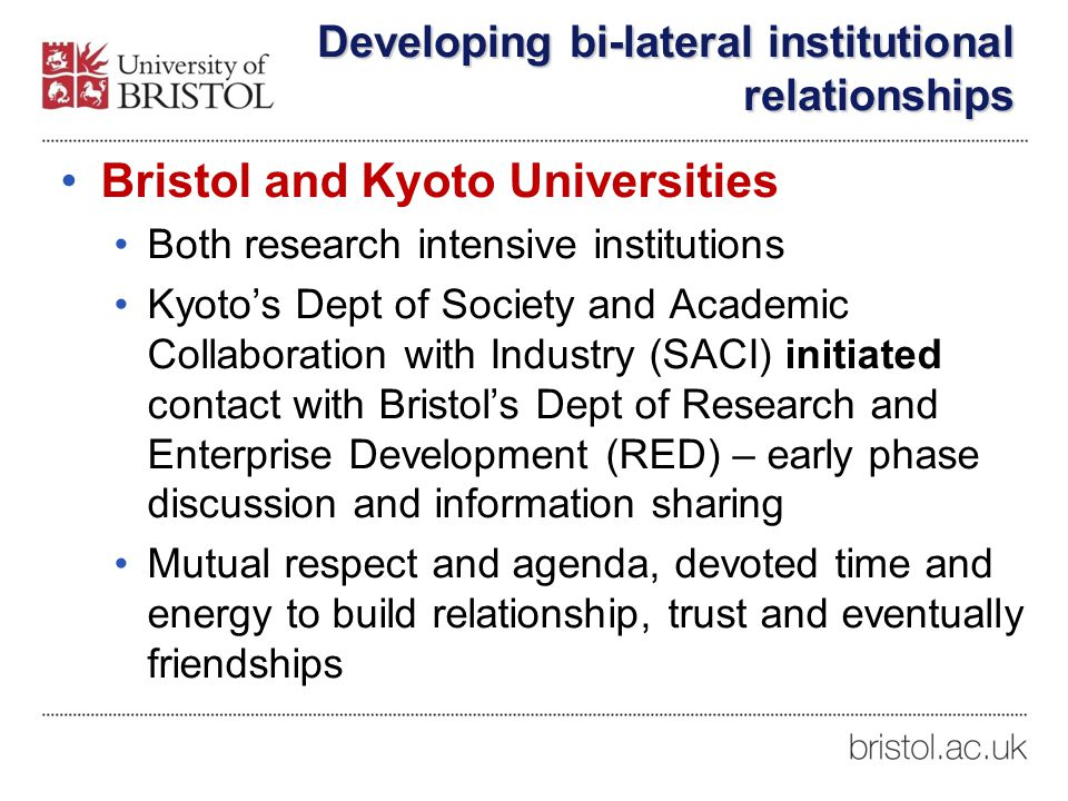 Developing bi-lateral institutional relationships Bristol and Kyoto Universities Both research intensive institutions Kyoto's Dept of Society and Academic Collaboration with Industry (SACI) initiated contact with Bristol's Dept of Research and Enterprise Development (RED) – early phase discussion and information sharing Mutual respect and agenda, devoted time and energy to build relationship, trust and eventually friendships