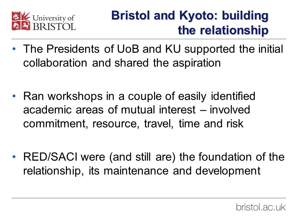 The Presidents of UoB and KU supported the initial collaboration and shared the aspiration Ran workshops in a couple of easily identified academic areas of mutual interest – involved commitment, resource, travel, time and risk RED/SACI were (and still are) the foundation of the relationship, its maintenance and development Bristol and Kyoto: building the relationship