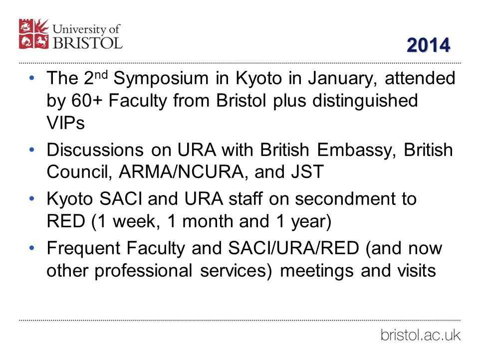 2014 The 2 nd Symposium in Kyoto in January, attended by 60+ Faculty from Bristol plus distinguished VIPs Discussions on URA with British Embassy, British Council, ARMA/NCURA, and JST Kyoto SACI and URA staff on secondment to RED (1 week, 1 month and 1 year) Frequent Faculty and SACI/URA/RED (and now other professional services) meetings and visits