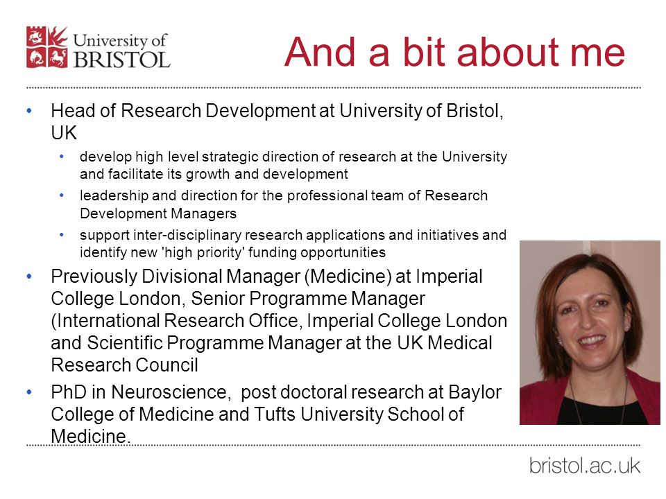 And a bit about me Head of Research Development at University of Bristol, UK develop high level strategic direction of research at the University and facilitate its growth and development leadership and direction for the professional team of Research Development Managers support inter-disciplinary research applications and initiatives and identify new high priority funding opportunities Previously Divisional Manager (Medicine) at Imperial College London, Senior Programme Manager (International Research Office, Imperial College London and Scientific Programme Manager at the UK Medical Research Council PhD in Neuroscience, post doctoral research at Baylor College of Medicine and Tufts University School of Medicine.