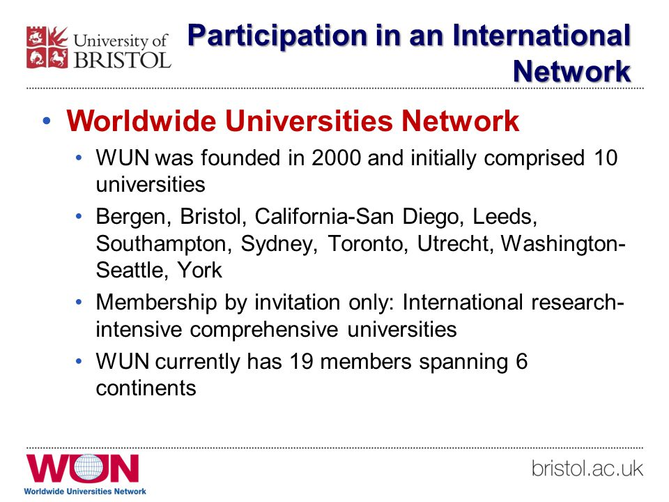 Participation in an International Network Worldwide Universities Network WUN was founded in 2000 and initially comprised 10 universities Bergen, Bristol, California-San Diego, Leeds, Southampton, Sydney, Toronto, Utrecht, Washington- Seattle, York Membership by invitation only: International research- intensive comprehensive universities WUN currently has 19 members spanning 6 continents