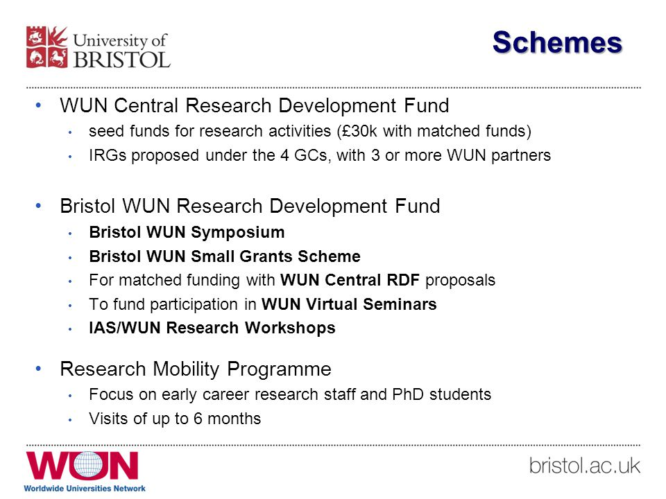 Schemes WUN Central Research Development Fund seed funds for research activities (£30k with matched funds) IRGs proposed under the 4 GCs, with 3 or more WUN partners Bristol WUN Research Development Fund Bristol WUN Symposium Bristol WUN Small Grants Scheme For matched funding with WUN Central RDF proposals To fund participation in WUN Virtual Seminars IAS/WUN Research Workshops Research Mobility Programme Focus on early career research staff and PhD students Visits of up to 6 months