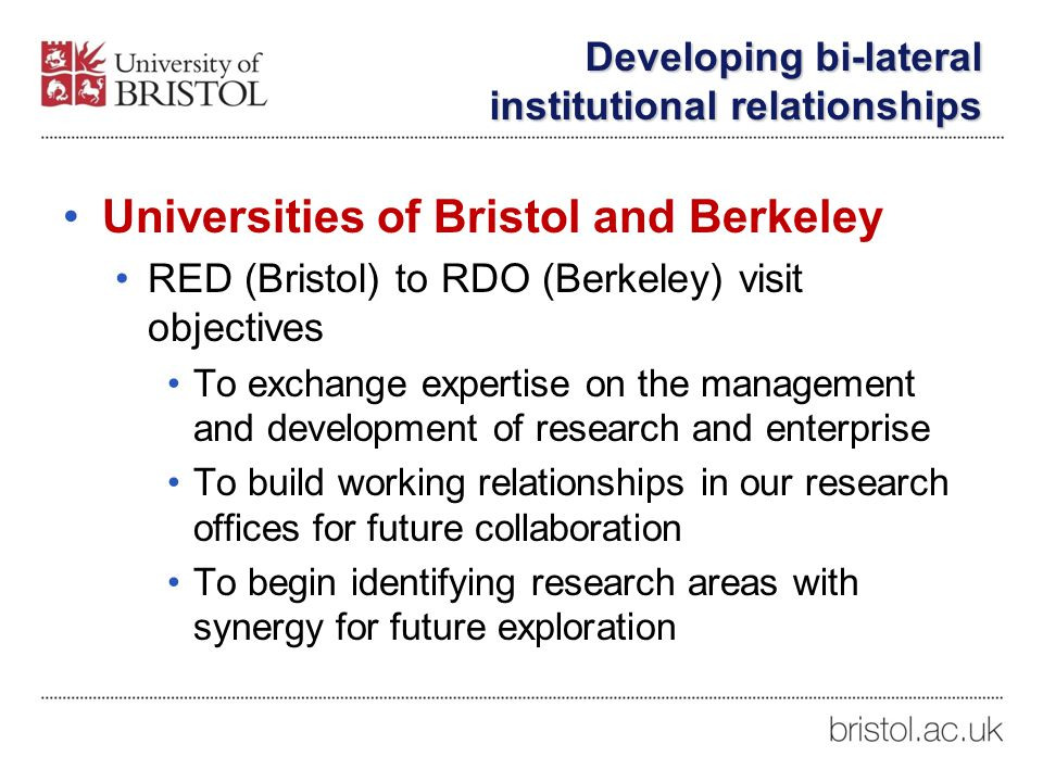 Developing bi-lateral institutional relationships Universities of Bristol and Berkeley RED (Bristol) to RDO (Berkeley) visit objectives To exchange expertise on the management and development of research and enterprise To build working relationships in our research offices for future collaboration To begin identifying research areas with synergy for future exploration