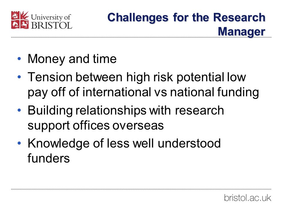 Challenges for the Research Manager Money and time Tension between high risk potential low pay off of international vs national funding Building relationships with research support offices overseas Knowledge of less well understood funders