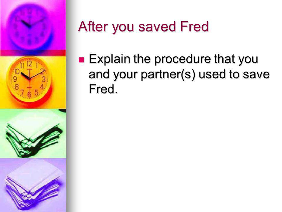 After you saved Fred Explain the procedure that you and your partner(s) used to save Fred.