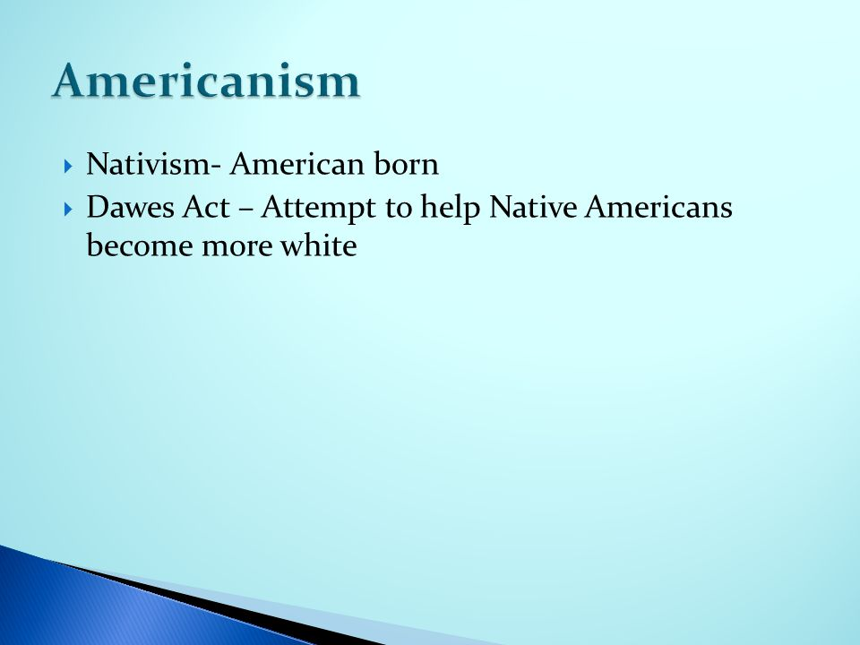  Nativism- American born  Dawes Act – Attempt to help Native Americans become more white