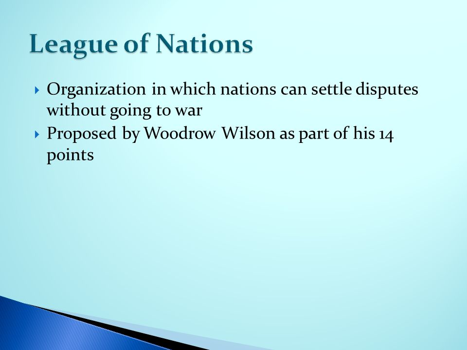  Organization in which nations can settle disputes without going to war  Proposed by Woodrow Wilson as part of his 14 points