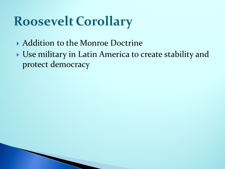  Addition to the Monroe Doctrine  Use military in Latin America to create stability and protect democracy