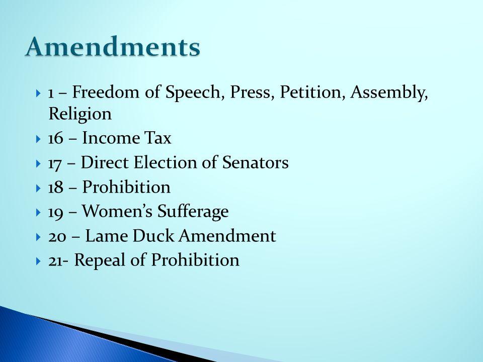  1 – Freedom of Speech, Press, Petition, Assembly, Religion  16 – Income Tax  17 – Direct Election of Senators  18 – Prohibition  19 – Women's Sufferage  20 – Lame Duck Amendment  21- Repeal of Prohibition