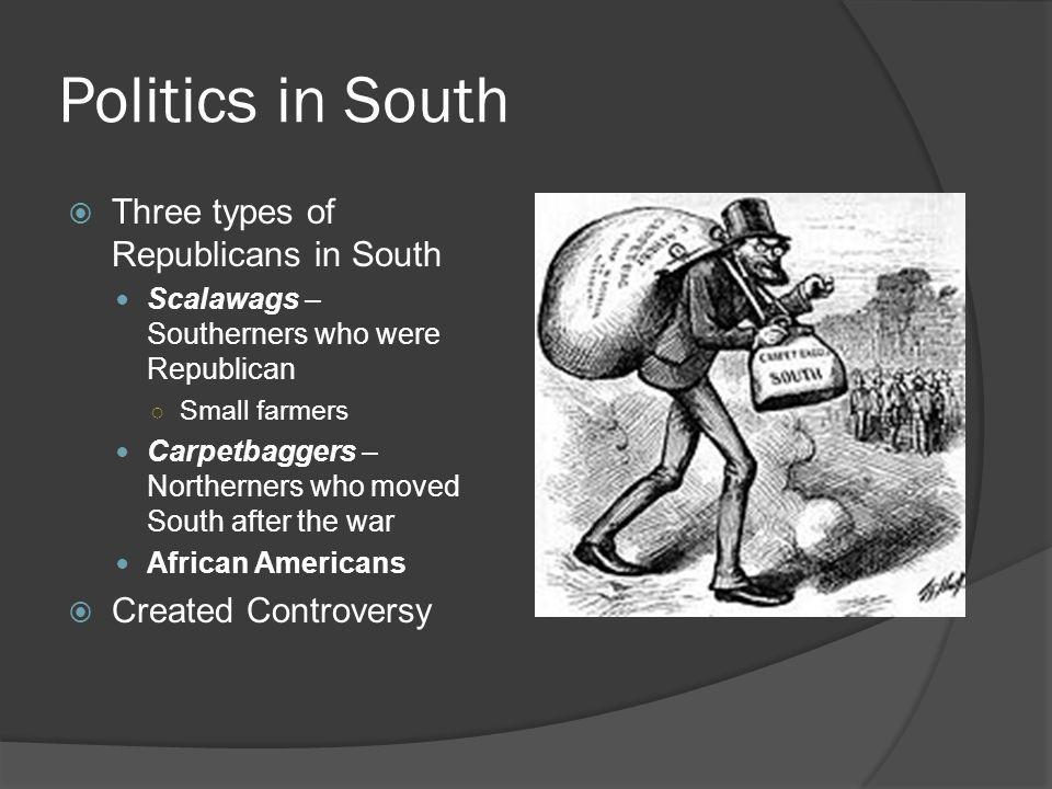 Politics in South  Three types of Republicans in South Scalawags – Southerners who were Republican ○ Small farmers Carpetbaggers – Northerners who mo