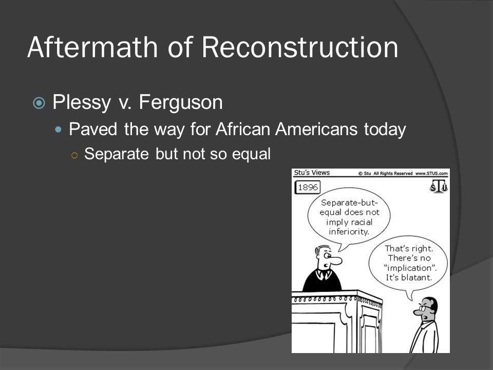 Aftermath of Reconstruction  Plessy v. Ferguson Paved the way for African Americans today ○ Separate but not so equal