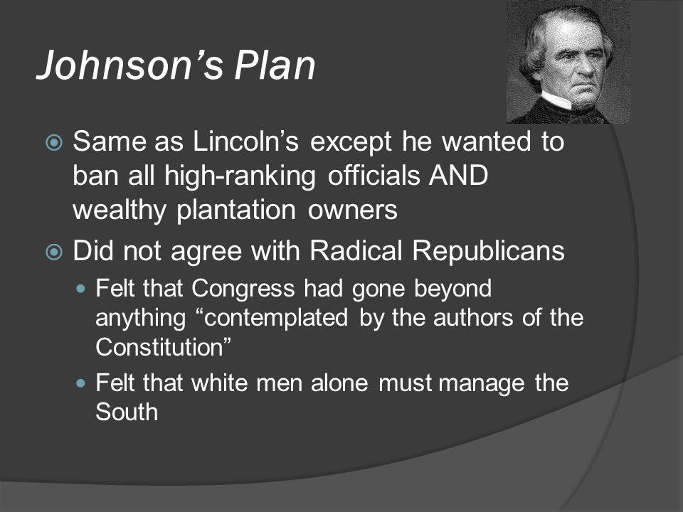 Johnson's Plan  Same as Lincoln's except he wanted to ban all high-ranking officials AND wealthy plantation owners  Did not agree with Radical Repub