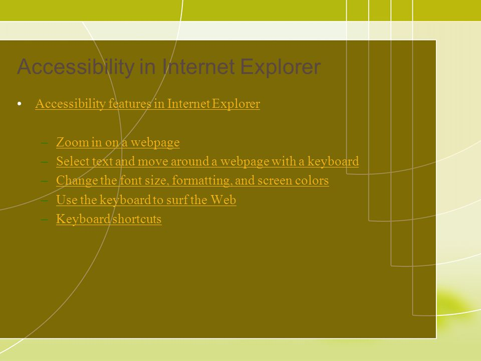 Accessibility in Internet Explorer Accessibility features in Internet Explorer –Zoom in on a webpageZoom in on a webpage –Select text and move around a webpage with a keyboardSelect text and move around a webpage with a keyboard –Change the font size, formatting, and screen colorsChange the font size, formatting, and screen colors –Use the keyboard to surf the WebUse the keyboard to surf the Web –Keyboard shortcutsKeyboard shortcuts