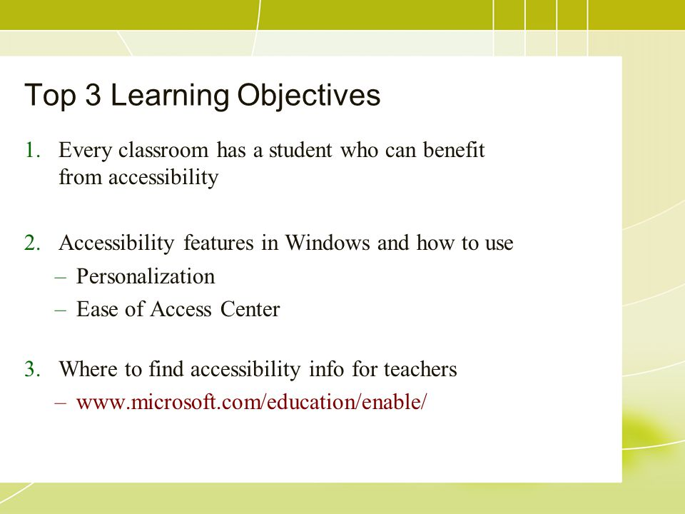 Top 3 Learning Objectives 1.Every classroom has a student who can benefit from accessibility 2.Accessibility features in Windows and how to use –Perso