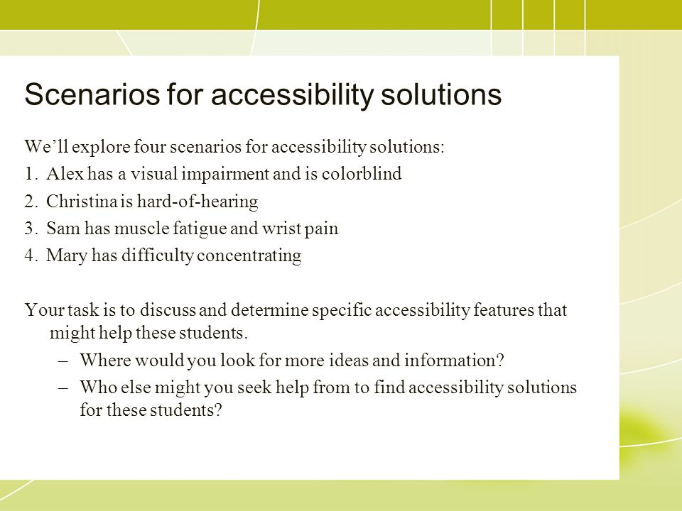 Scenarios for accessibility solutions We'll explore four scenarios for accessibility solutions: 1.Alex has a visual impairment and is colorblind 2.Christina is hard-of-hearing 3.Sam has muscle fatigue and wrist pain 4.Mary has difficulty concentrating Your task is to discuss and determine specific accessibility features that might help these students.