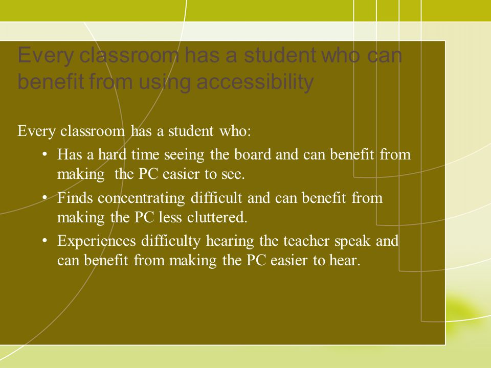 Every classroom has a student who can benefit from using accessibility Every classroom has a student who: Has a hard time seeing the board and can benefit from making the PC easier to see.