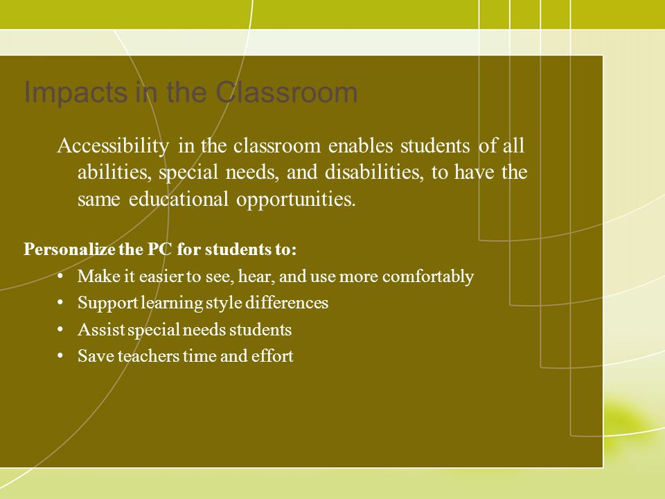 Impacts in the Classroom Accessibility in the classroom enables students of all abilities, special needs, and disabilities, to have the same educational opportunities.