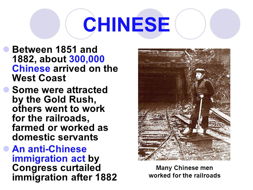 CHINESE Between 1851 and 1882, about 300,000 Chinese arrived on the West Coast Some were attracted by the Gold Rush, others went to work for the railr