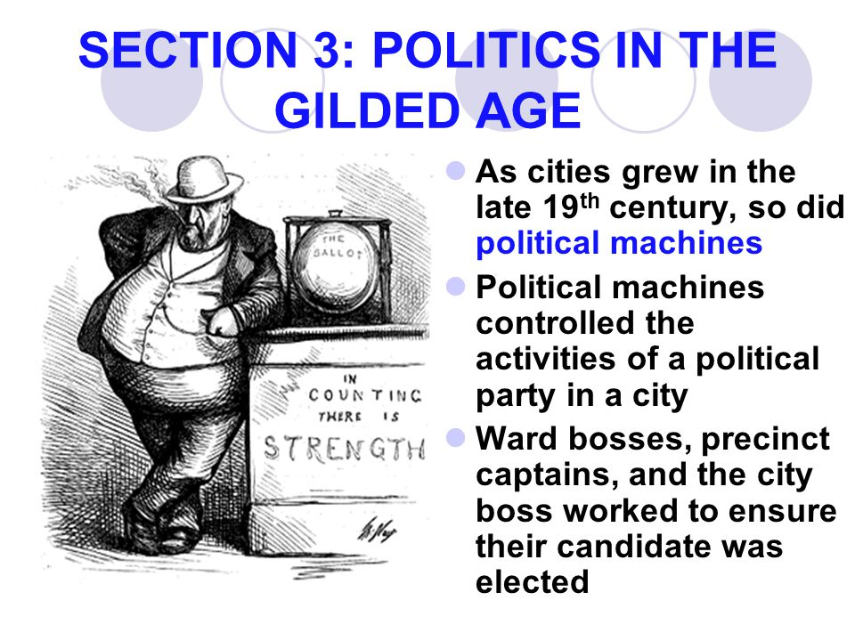 SECTION 3: POLITICS IN THE GILDED AGE As cities grew in the late 19 th century, so did political machines Political machines controlled the activities