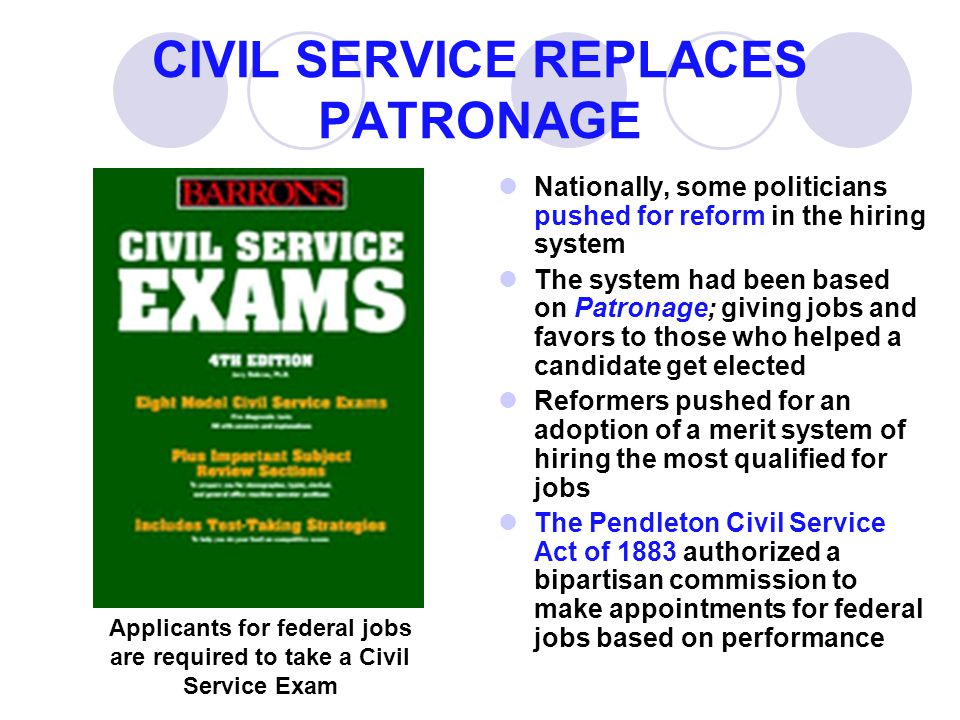 CIVIL SERVICE REPLACES PATRONAGE Nationally, some politicians pushed for reform in the hiring system The system had been based on Patronage; giving jo