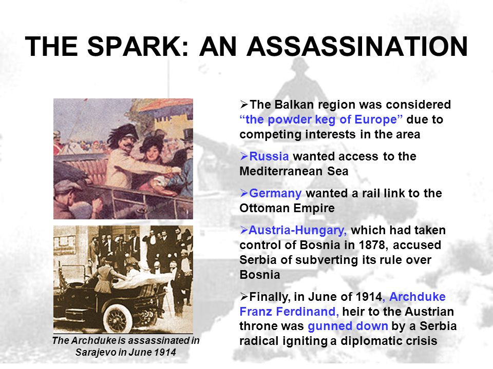 """THE SPARK: AN ASSASSINATION  The Balkan region was considered """"the powder keg of Europe"""" due to competing interests in the area  Russia wanted acces"""