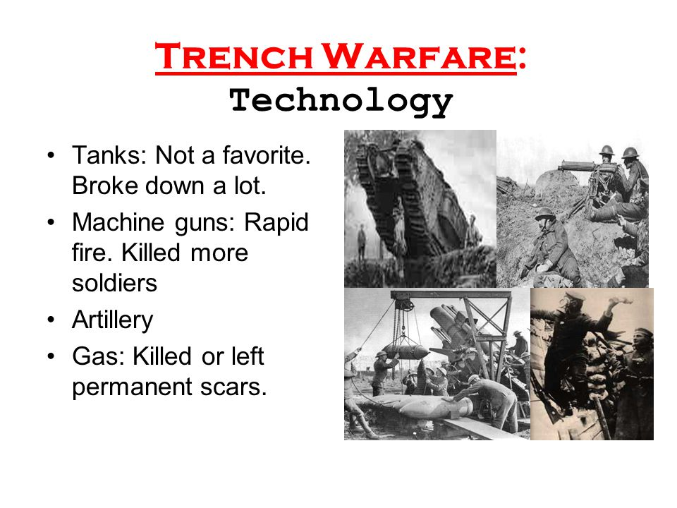 Trench Warfare: Technology Tanks: Not a favorite. Broke down a lot. Machine guns: Rapid fire. Killed more soldiers Artillery Gas: Killed or left perma
