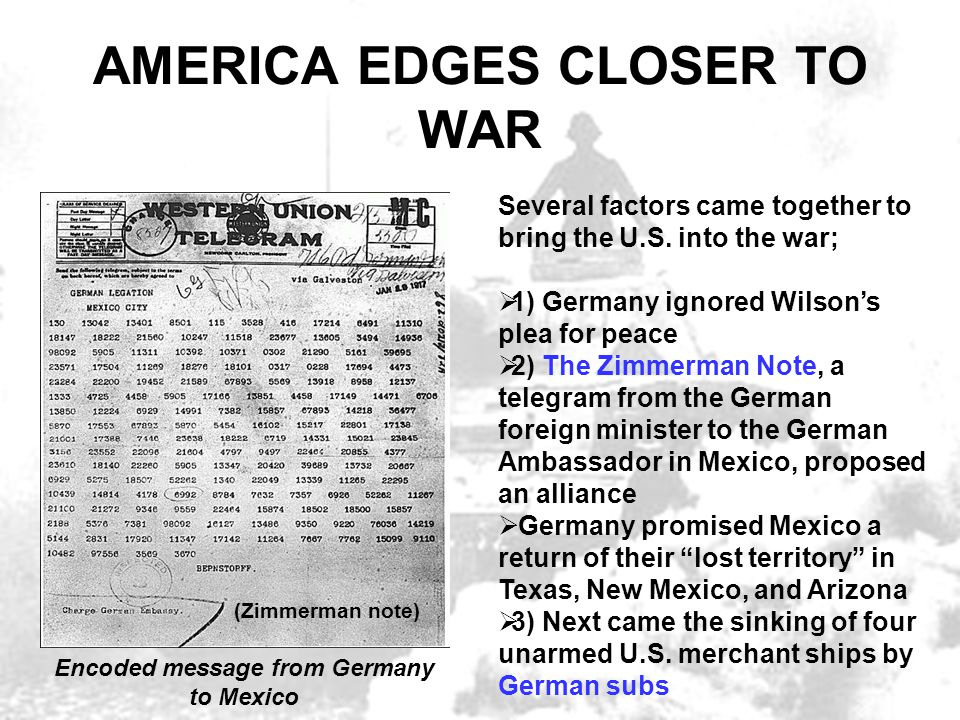 AMERICA EDGES CLOSER TO WAR Several factors came together to bring the U.S. into the war;  1) Germany ignored Wilson's plea for peace  2) The Zimmer