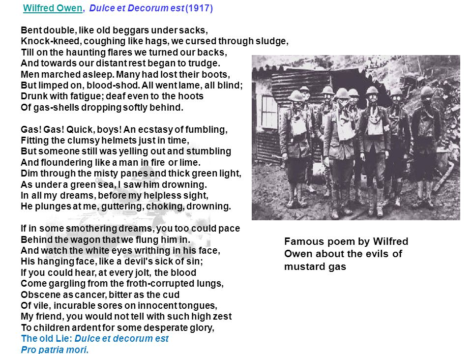 Wilfred Owen, Dulce et Decorum est (1917)Wilfred Owen Bent double, like old beggars under sacks, Knock-kneed, coughing like hags, we cursed through sl