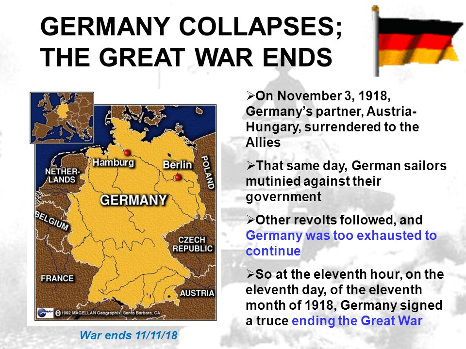 GERMANY COLLAPSES, WAR ENDS  On November 3, 1918, Germany's partner, Austria- Hungary, surrendered to the Allies  That same day, German sailors muti