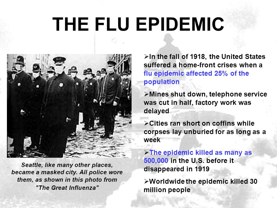 THE FLU EPIDEMIC  In the fall of 1918, the United States suffered a home-front crises when a flu epidemic affected 25% of the population  Mines shut