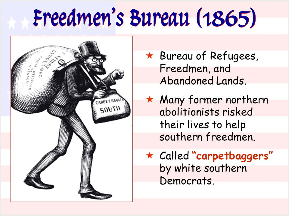 Freedmen's Bureau (1865)  Bureau of Refugees, Freedmen, and Abandoned Lands.  Many former northern abolitionists risked their lives to help southern