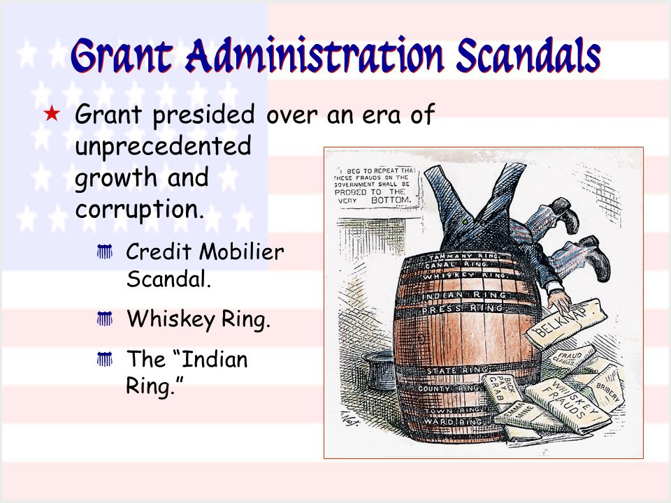 "Grant Administration Scandals  Grant presided over an era of unprecedented growth and corruption. * Credit Mobilier Scandal. * Whiskey Ring. * The ""I"