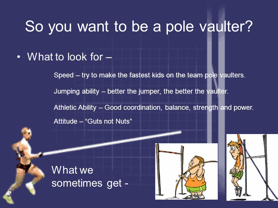 So you want to be a pole vaulter? What to look for – Speed – try to make the fastest kids on the team pole vaulters. Jumping ability – better the jump