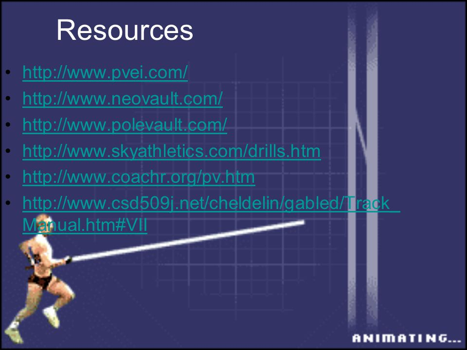 Resources http://www.pvei.com/ http://www.neovault.com/ http://www.polevault.com/ http://www.skyathletics.com/drills.htm http://www.coachr.org/pv.htm http://www.csd509j.net/cheldelin/gabled/Track_ Manual.htm#VIIhttp://www.csd509j.net/cheldelin/gabled/Track_ Manual.htm#VII