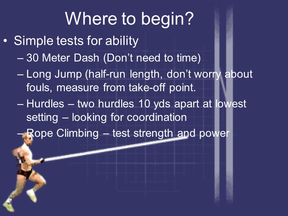 Where to begin? Simple tests for ability –30 Meter Dash (Don't need to time) –Long Jump (half-run length, don't worry about fouls, measure from take-o