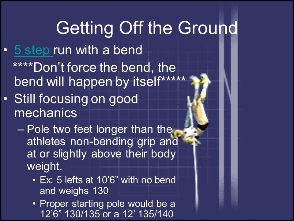 Getting Off the Ground 5 step run with a bend5 step ****Don't force the bend, the bend will happen by itself***** Still focusing on good mechanics –Po