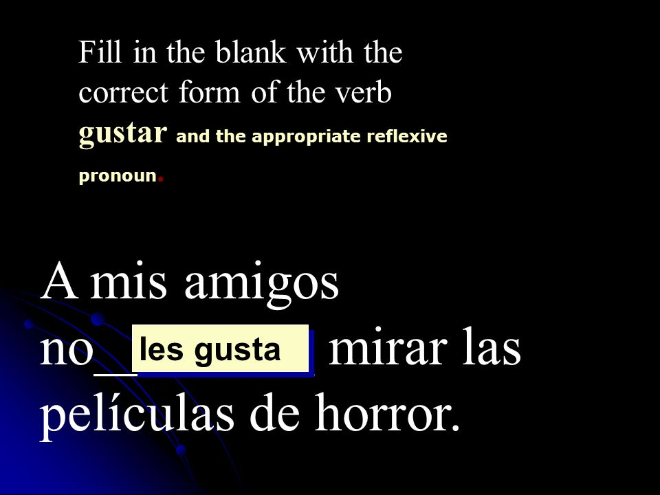 A mis amigos no________ mirar las películas de horror. Fill in the blank with the correct form of the verb gustar and the appropriate reflexive pronou