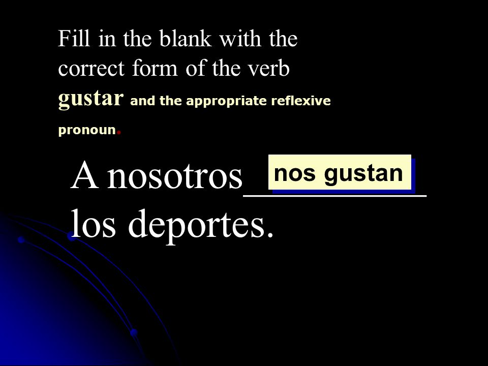 A nosotros_________ los deportes. Fill in the blank with the correct form of the verb gustar and the appropriate reflexive pronoun. nos gustan