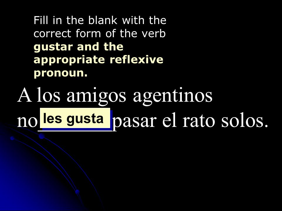 A los amigos agentinos no_______pasar el rato solos. Fill in the blank with the correct form of the verb gustar and the appropriate reflexive pronoun.