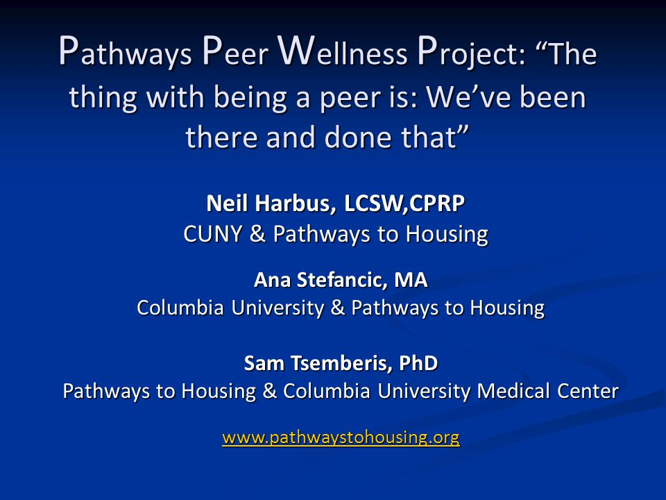 P athways P eer W ellness P roject: The thing with being a peer is: We've been there and done that Ana Stefancic, MA Columbia University & Pathways to Housing Sam Tsemberis, PhD Pathways to Housing & Columbia University Medical Center www.pathwaystohousing.org Neil Harbus, LCSW,CPRP CUNY & Pathways to Housing